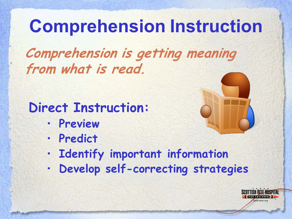 Comprehension Instruction Direct Instruction: Preview Predict Identify important information Develop self-correcting strategies Comprehension is getting meaning from what is read.