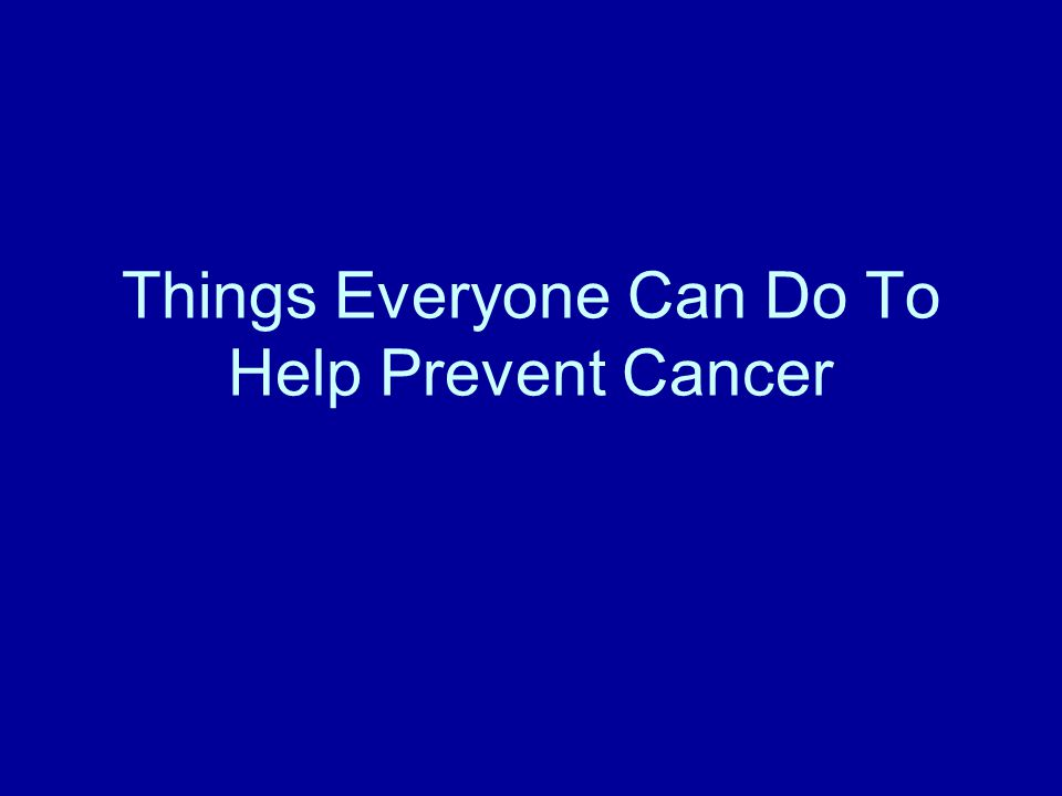 Things Everyone Can Do To Help Prevent Cancer
