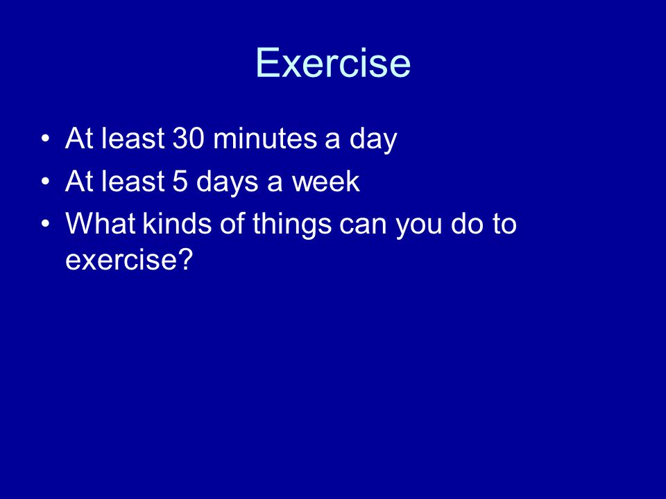 Exercise At least 30 minutes a day At least 5 days a week What kinds of things can you do to exercise?