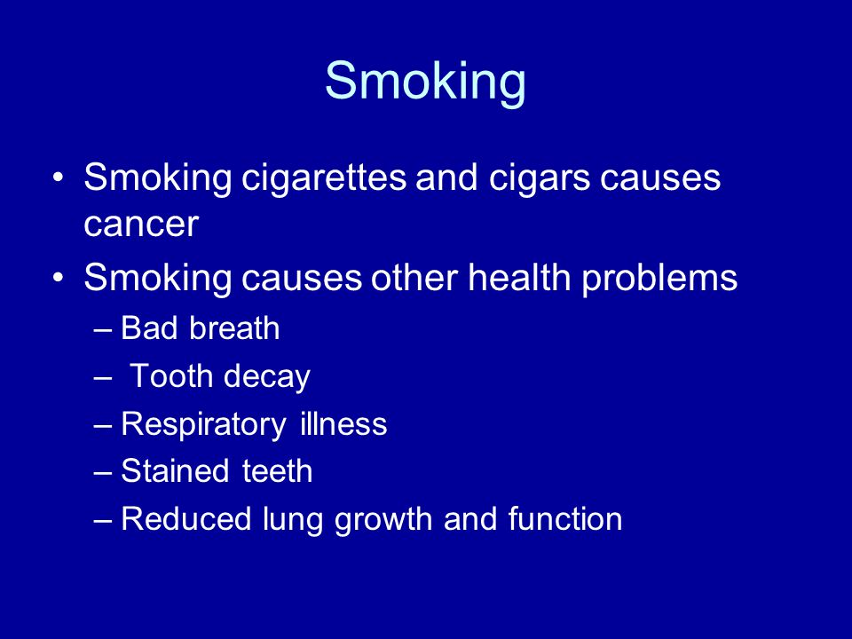 Smoking Smoking cigarettes and cigars causes cancer Smoking causes other health problems –Bad breath – Tooth decay –Respiratory illness –Stained teeth