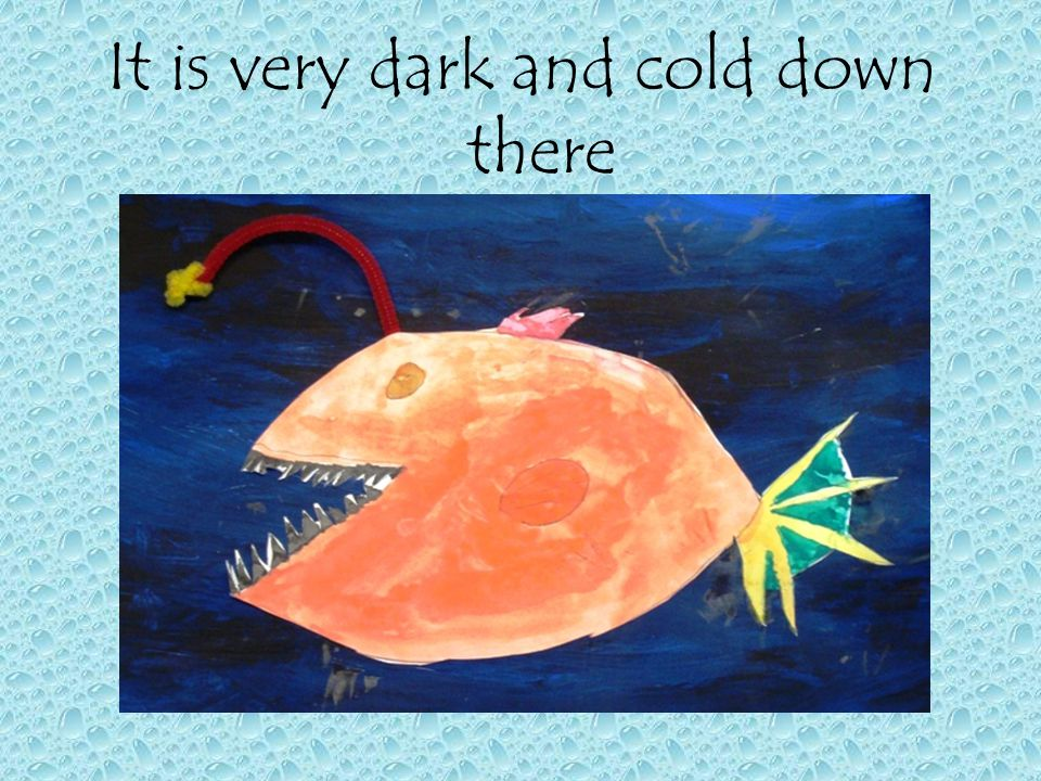 It is very dark and cold down there