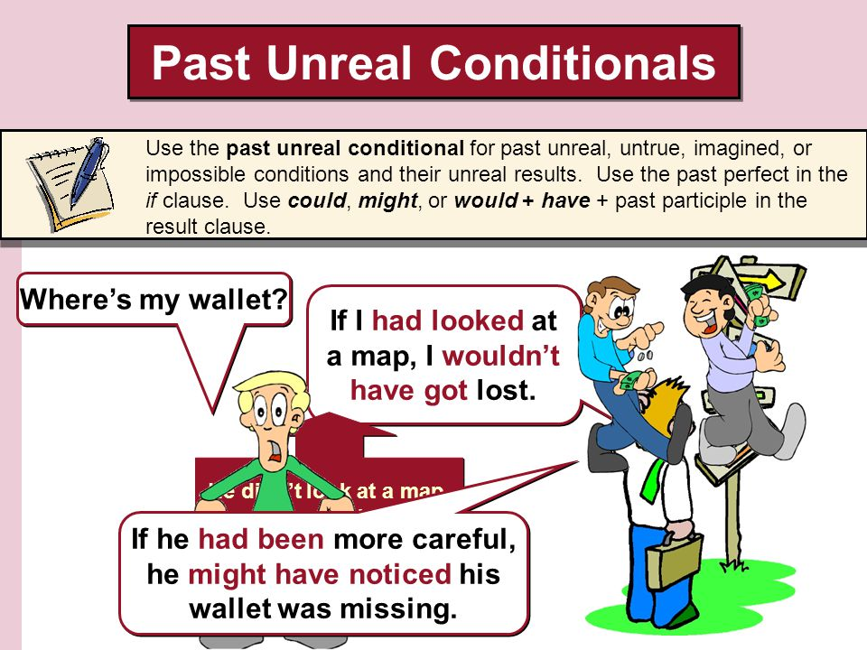 Past Unreal Conditionals Use the past unreal conditional for past unreal, untrue, imagined, or impossible conditions and their unreal results.