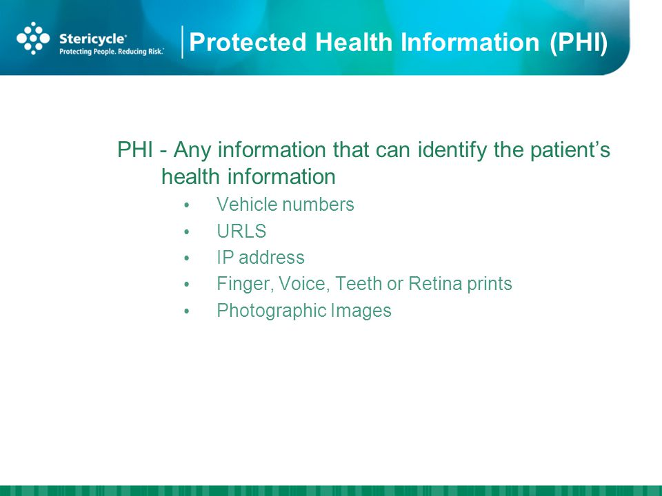 Protected Health Information (PHI) PHI - Any information that can identify the patients health information Vehicle numbers URLS IP address Finger, Voice, Teeth or Retina prints Photographic Images