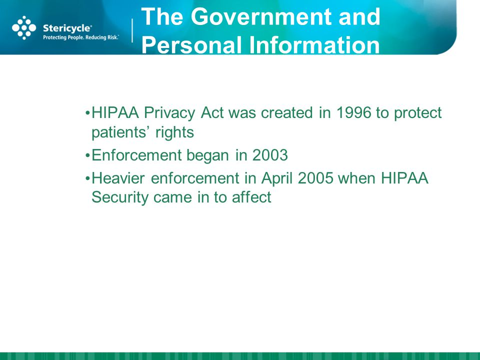 The Government and Personal Information HIPAA Privacy Act was created in 1996 to protect patients rights Enforcement began in 2003 Heavier enforcement in April 2005 when HIPAA Security came in to affect HIPAA