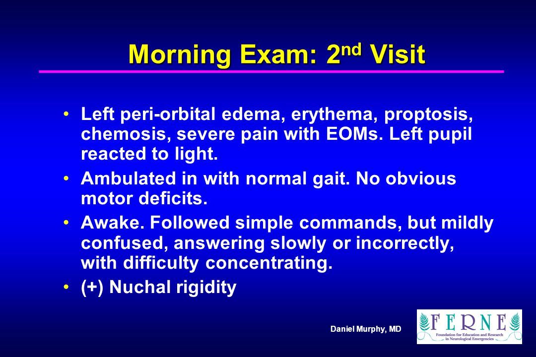 Daniel Murphy, MD Morning Exam: 2 nd Visit Left peri-orbital edema, erythema, proptosis, chemosis, severe pain with EOMs. Left pupil reacted to light.