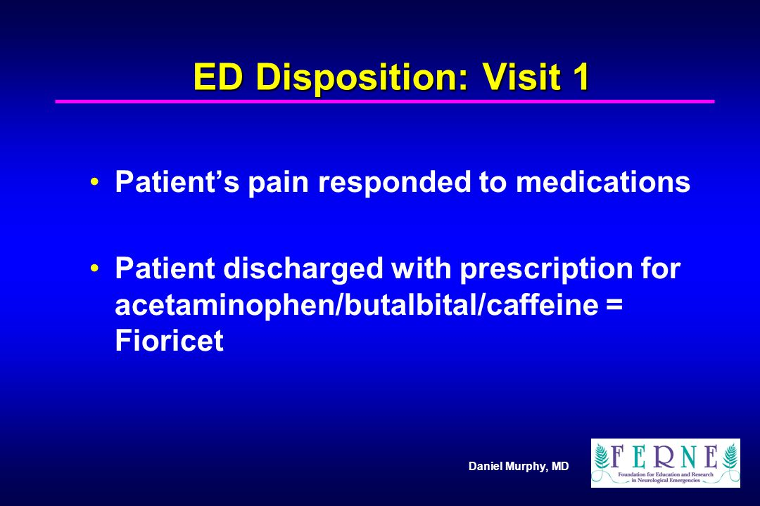 Daniel Murphy, MD ED Disposition: Visit 1 Patients pain responded to medications Patient discharged with prescription for acetaminophen/butalbital/caf