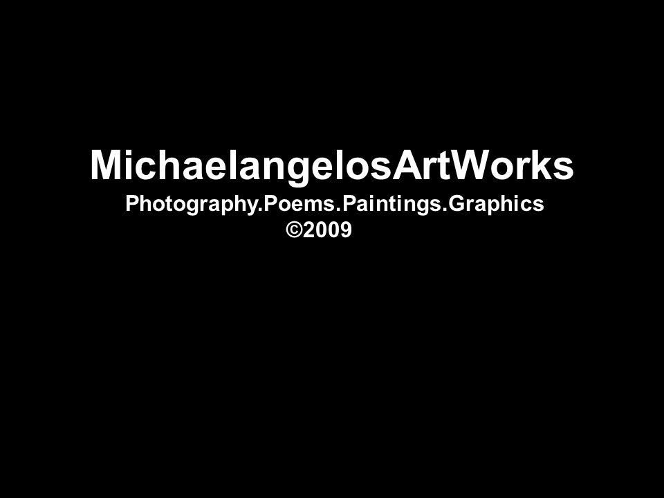 MichaelangelosArtWorks Photography.Poems.Paintings.Graphics ©2009