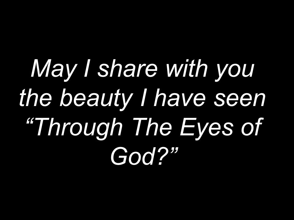 May I share with you the beauty I have seen Through The Eyes of God?