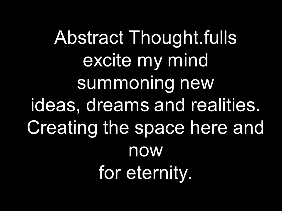 Abstract Thought.fulls excite my mind summoning new ideas, dreams and realities. Creating the space here and now for eternity.