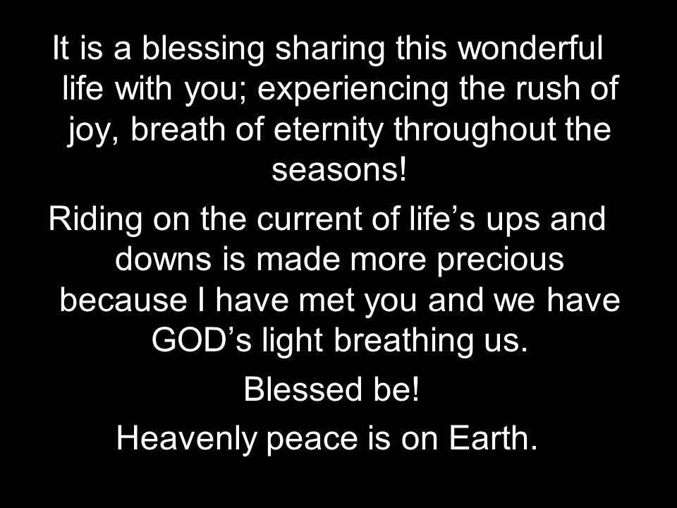 It is a blessing sharing this wonderful life with you; experiencing the rush of joy, breath of eternity throughout the seasons! Riding on the current