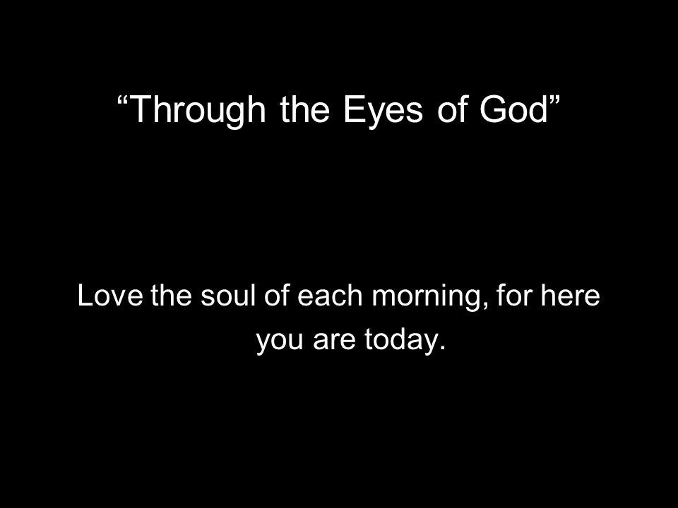 Through the Eyes of God Love the soul of each morning, for here you are today.