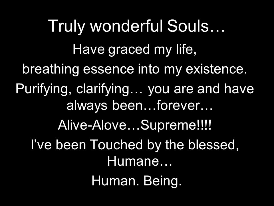 Truly wonderful Souls… Have graced my life, breathing essence into my existence.