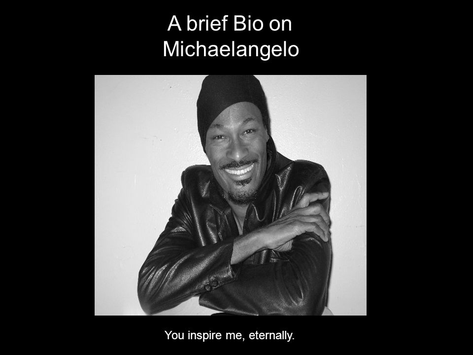 A brief Bio on Michaelangelo You inspire me, eternally.