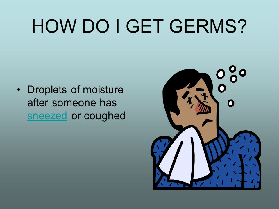 HOW DO I GET GERMS.