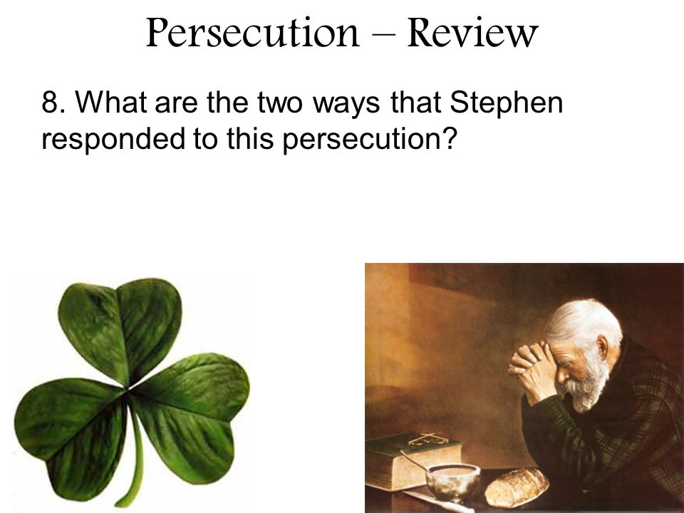 Persecution – Review 8. What are the two ways that Stephen responded to this persecution