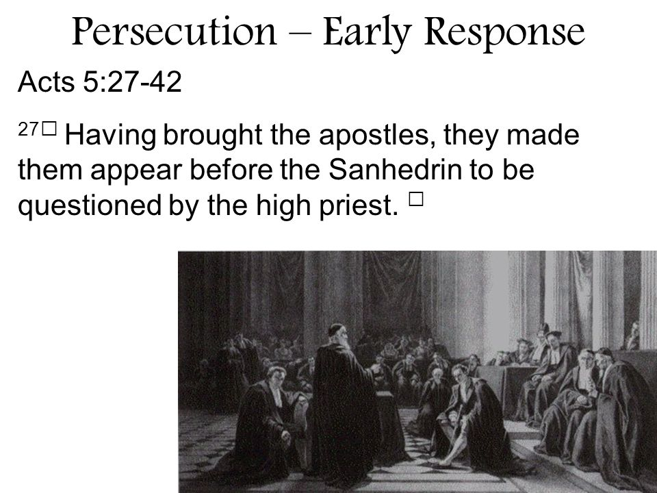 Acts 5: Having brought the apostles, they made them appear before the Sanhedrin to be questioned by the high priest.