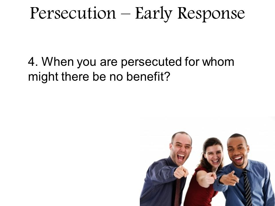 Persecution – Early Response 4. When you are persecuted for whom might there be no benefit