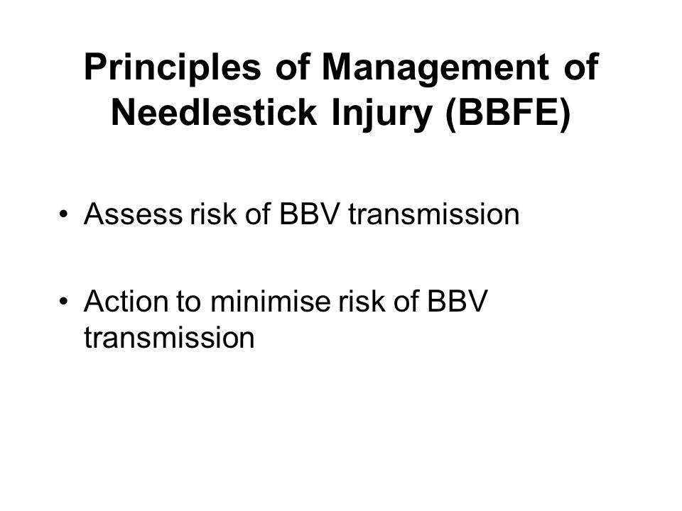 Principles of Management of Needlestick Injury (BBFE) Assess risk of BBV transmission Action to minimise risk of BBV transmission