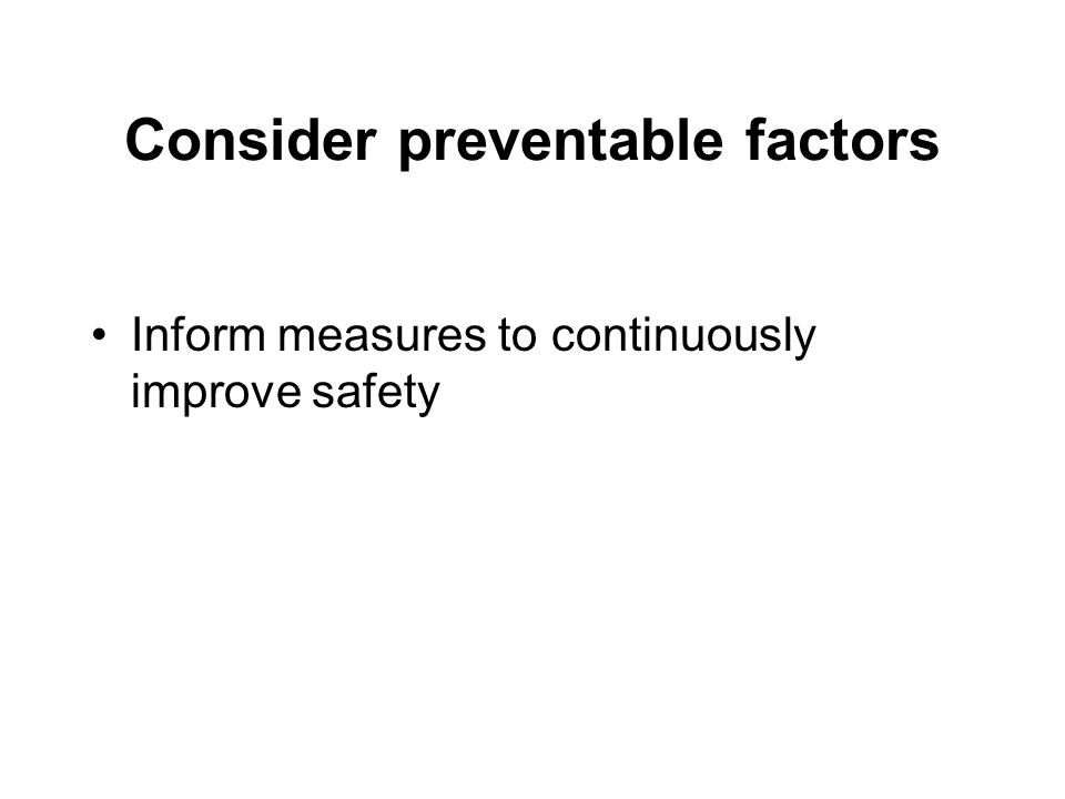 Consider preventable factors Inform measures to continuously improve safety