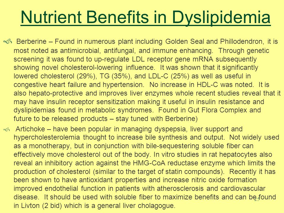 25 Nutrient Benefits in Dyslipidemia Berberine – Found in numerous plant including Golden Seal and Phillodendron, it is most noted as antimicrobial, a