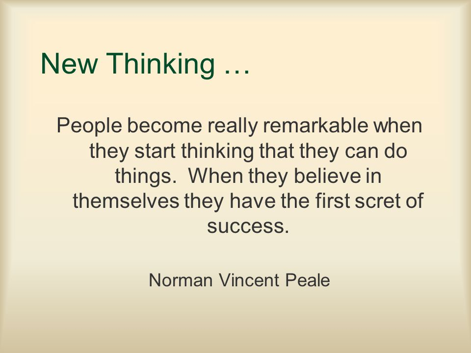 New Thinking … People become really remarkable when they start thinking that they can do things. When they believe in themselves they have the first s