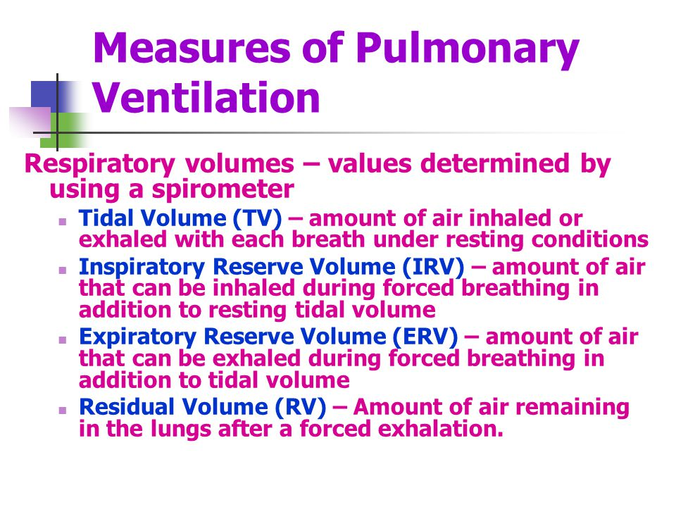 Measures of Pulmonary Ventilation Respiratory volumes – values determined by using a spirometer Tidal Volume (TV) – amount of air inhaled or exhaled w