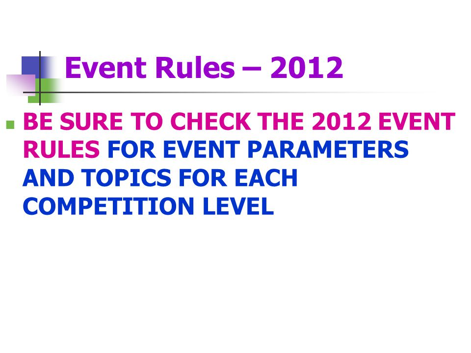 Event Rules – 2012 BE SURE TO CHECK THE 2012 EVENT RULES FOR EVENT PARAMETERS AND TOPICS FOR EACH COMPETITION LEVEL