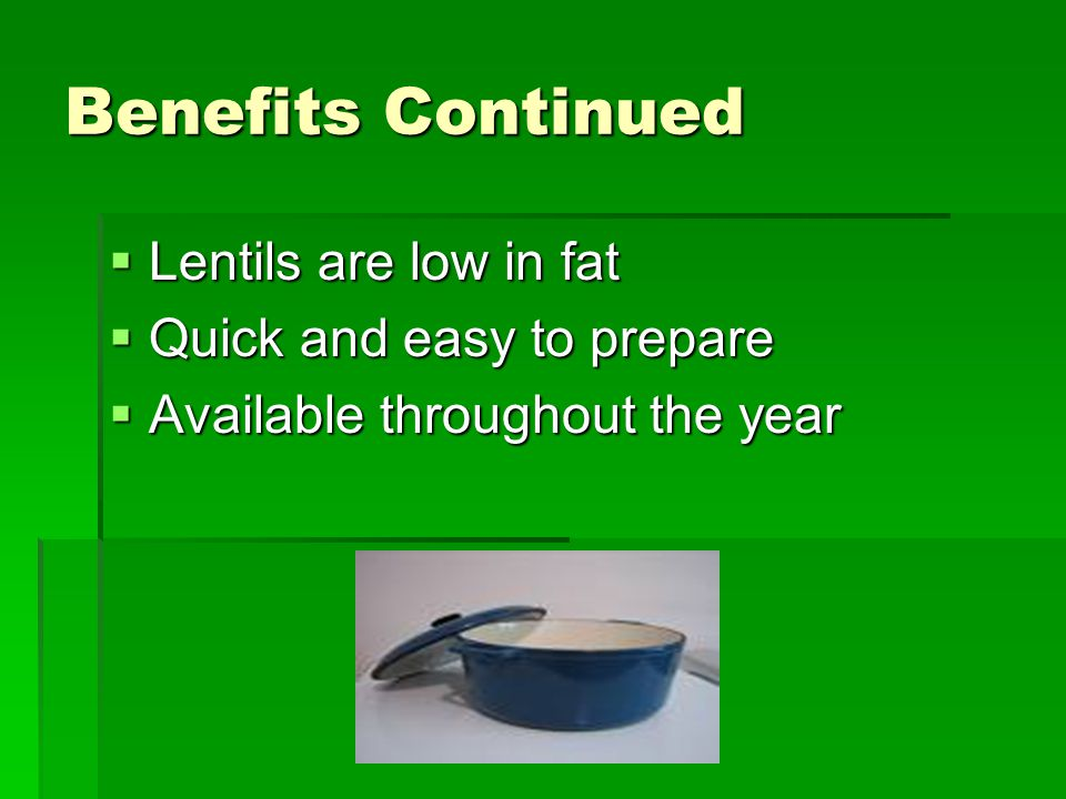 Benefits Continued Lentils are low in fat Lentils are low in fat Quick and easy to prepare Quick and easy to prepare Available throughout the year Available throughout the year