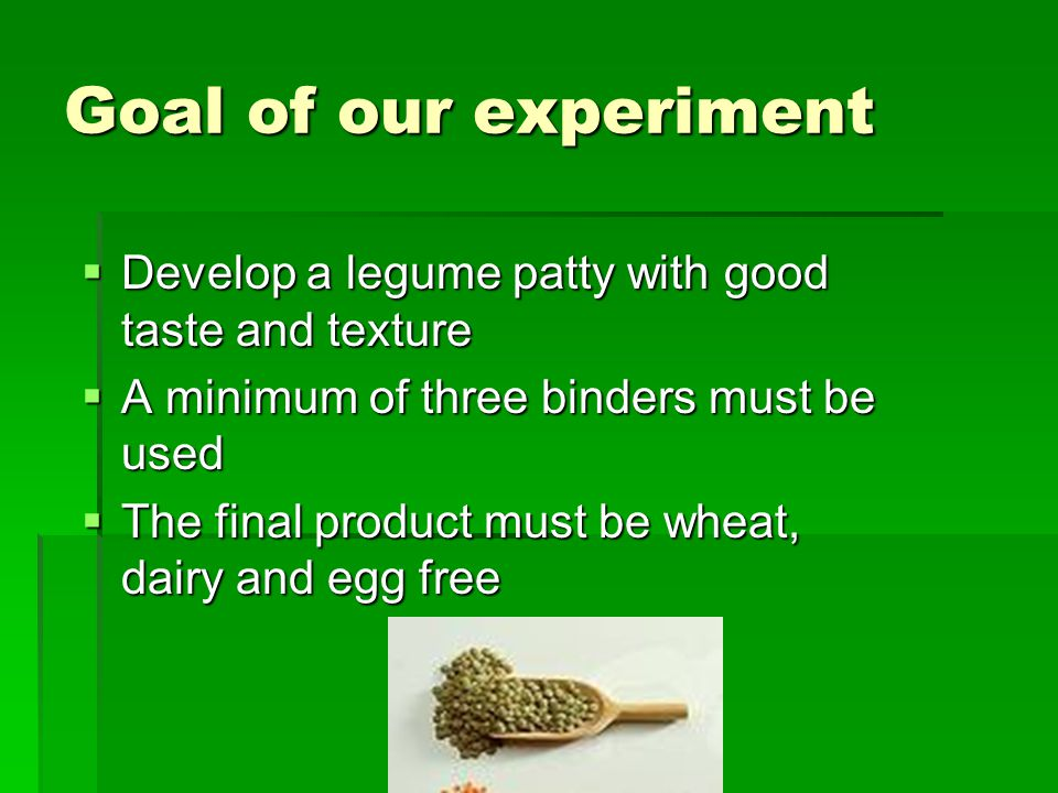 Goal of our experiment Develop a legume patty with good taste and texture Develop a legume patty with good taste and texture A minimum of three binders must be used A minimum of three binders must be used The final product must be wheat, dairy and egg free The final product must be wheat, dairy and egg free
