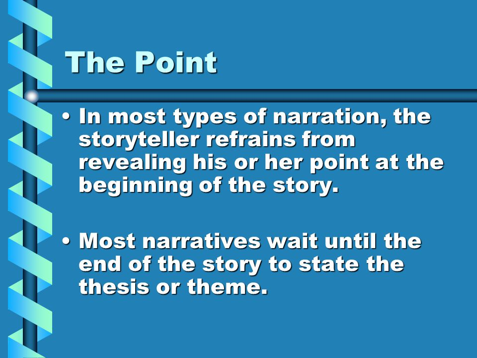 The Point In most types of narration, the storyteller refrains from revealing his or her point at the beginning of the story.In most types of narration, the storyteller refrains from revealing his or her point at the beginning of the story.
