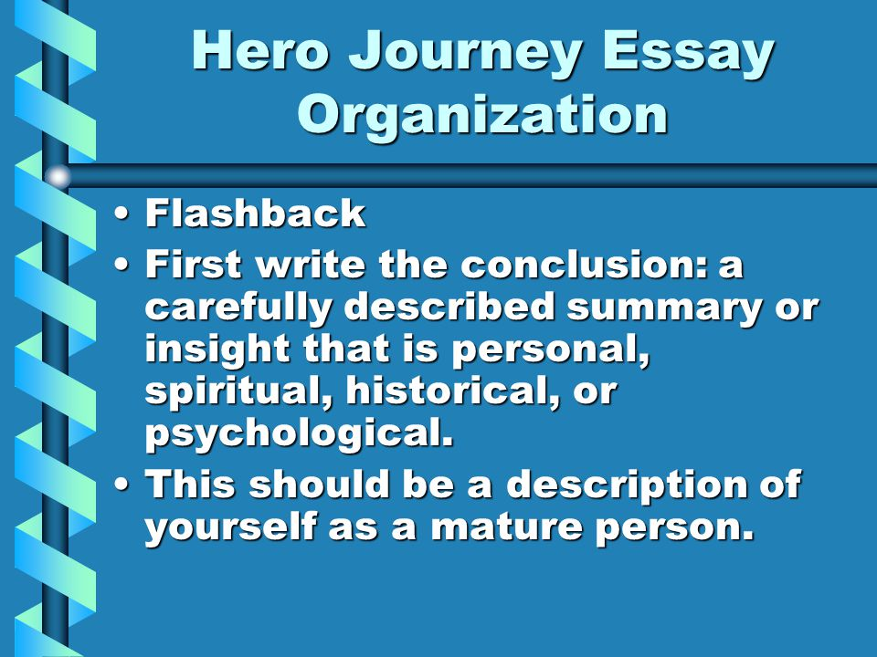 Hero Journey Essay Organization FlashbackFlashback First write the conclusion: a carefully described summary or insight that is personal, spiritual, historical, or psychological.First write the conclusion: a carefully described summary or insight that is personal, spiritual, historical, or psychological.