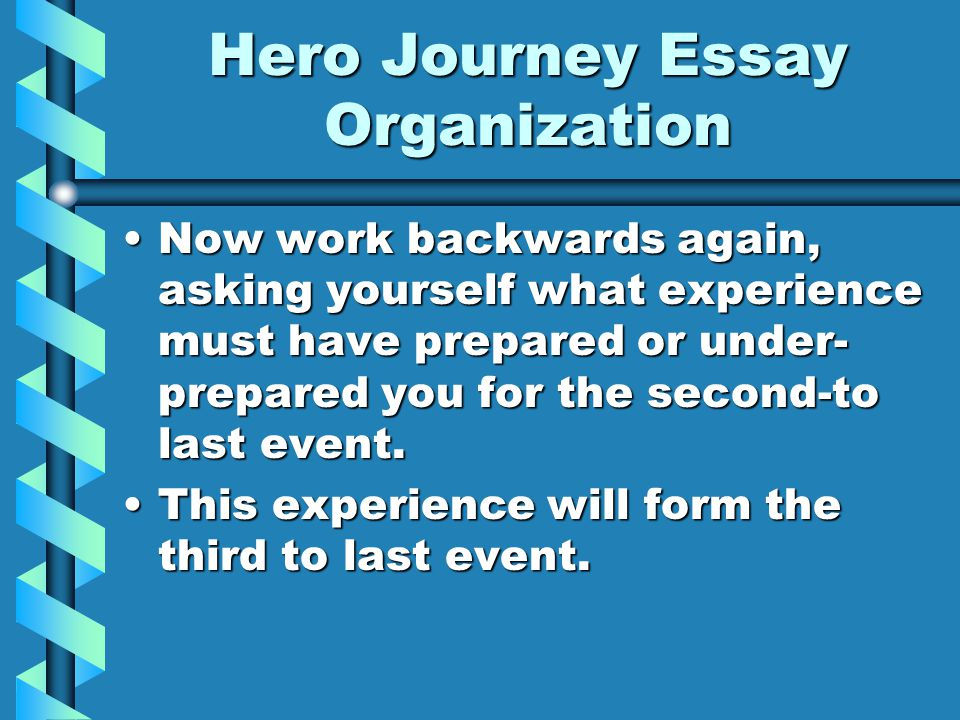 Hero Journey Essay Organization Now work backwards again, asking yourself what experience must have prepared or under- prepared you for the second-to last event.Now work backwards again, asking yourself what experience must have prepared or under- prepared you for the second-to last event.