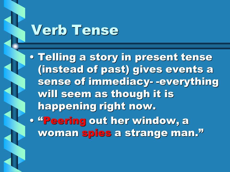 Verb Tense Telling a story in present tense (instead of past) gives events a sense of immediacy- -everything will seem as though it is happening right now.Telling a story in present tense (instead of past) gives events a sense of immediacy- -everything will seem as though it is happening right now.