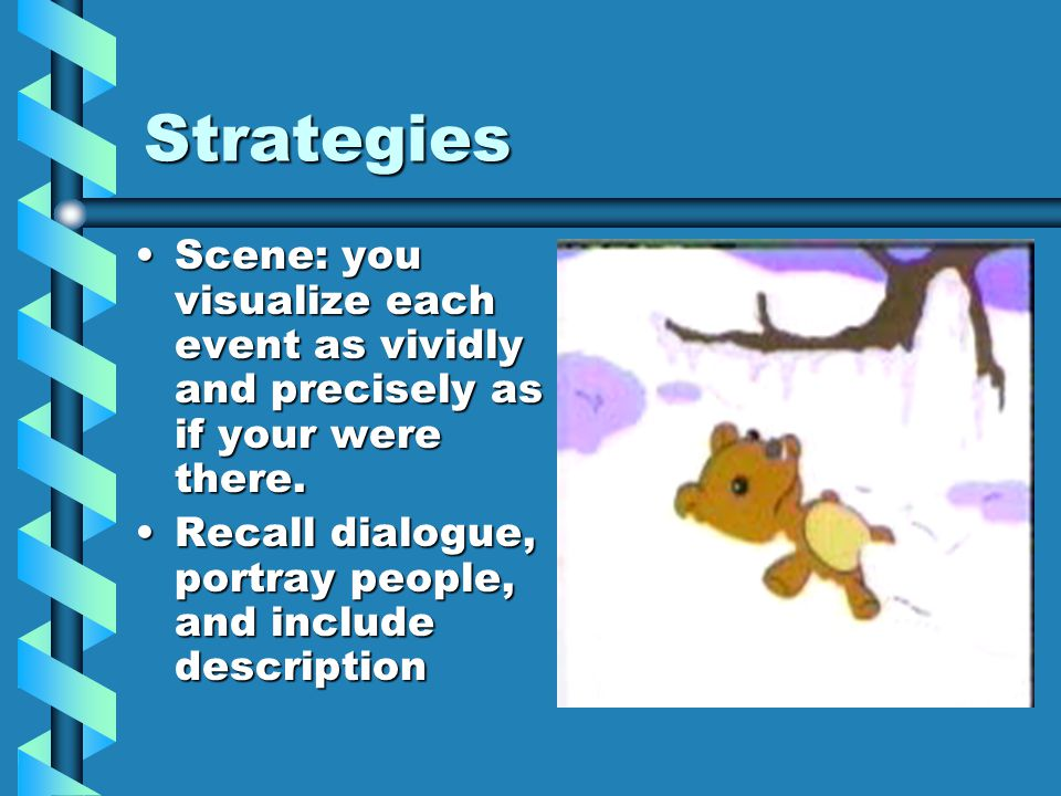 Strategies Scene: you visualize each event as vividly and precisely as if your were there.Scene: you visualize each event as vividly and precisely as if your were there.