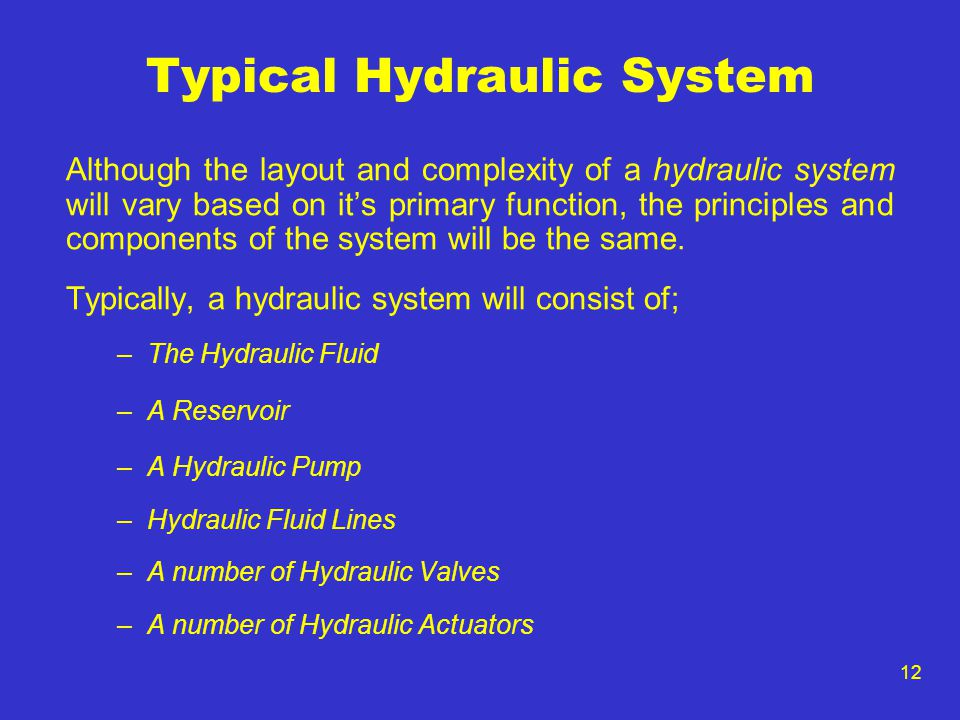 12 Typical Hydraulic System Although the layout and complexity of a hydraulic system will vary based on its primary function, the principles and compo