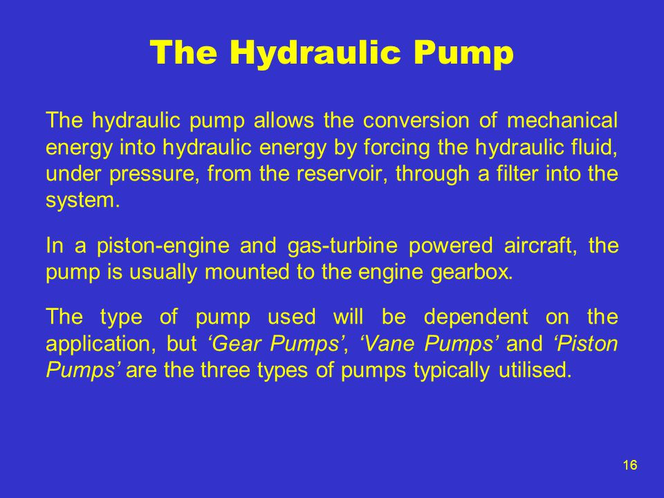 16 The Hydraulic Pump The hydraulic pump allows the conversion of mechanical energy into hydraulic energy by forcing the hydraulic fluid, under pressu