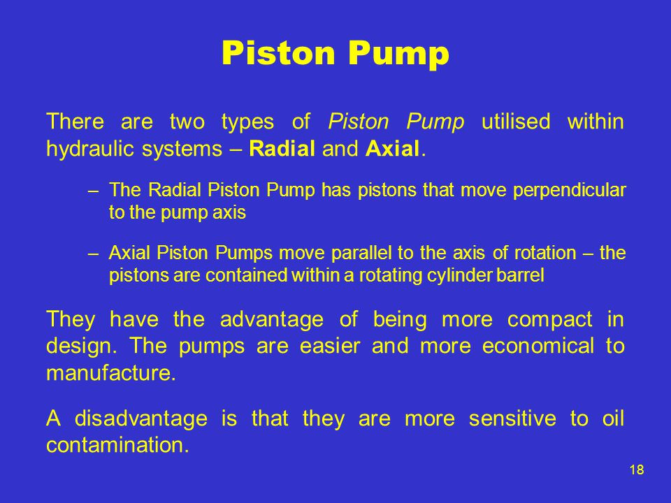 18 Piston Pump There are two types of Piston Pump utilised within hydraulic systems – Radial and Axial. –The Radial Piston Pump has pistons that move