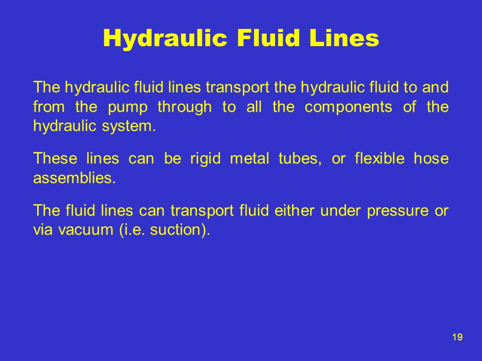 19 Hydraulic Fluid Lines The hydraulic fluid lines transport the hydraulic fluid to and from the pump through to all the components of the hydraulic s