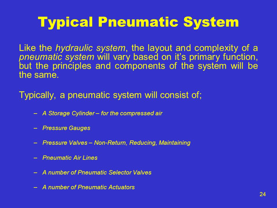 24 Typical Pneumatic System Like the hydraulic system, the layout and complexity of a pneumatic system will vary based on its primary function, but th
