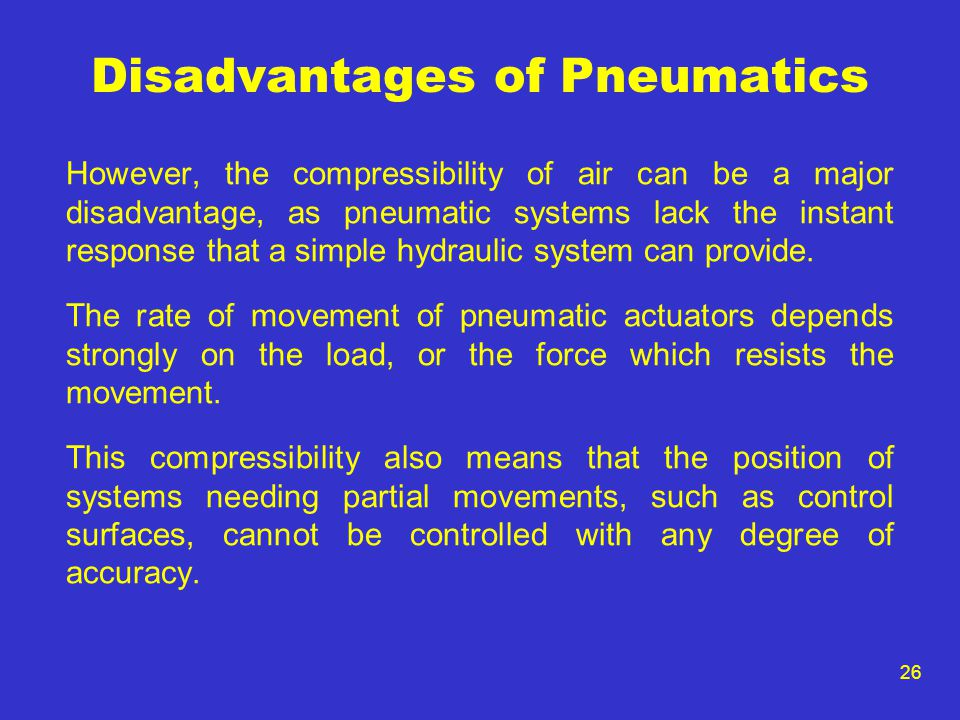 26 Disadvantages of Pneumatics However, the compressibility of air can be a major disadvantage, as pneumatic systems lack the instant response that a