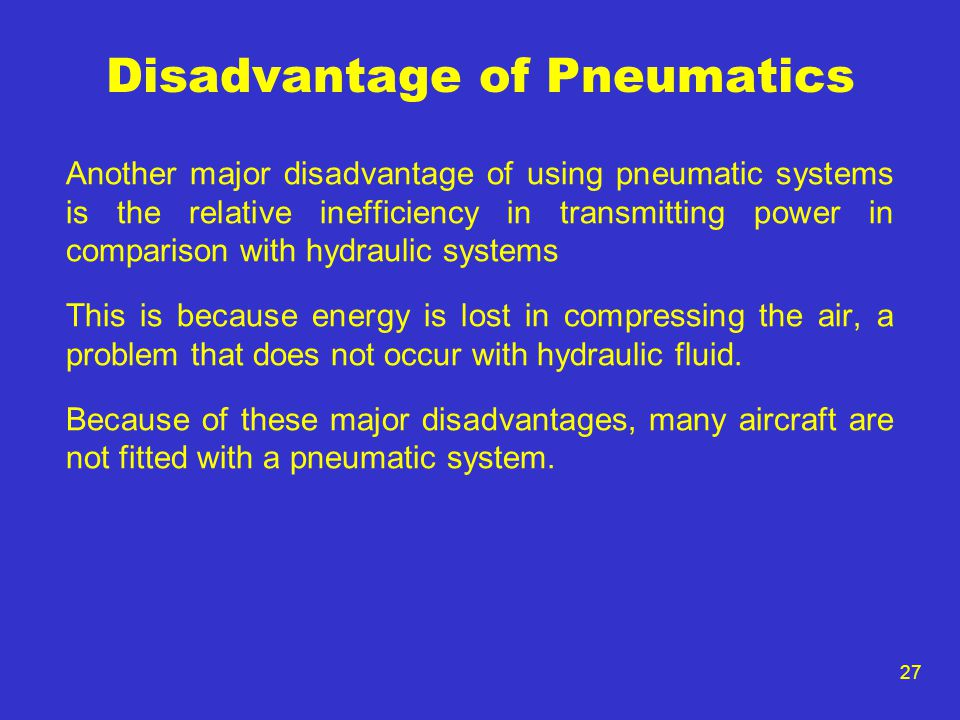 27 Disadvantage of Pneumatics Another major disadvantage of using pneumatic systems is the relative inefficiency in transmitting power in comparison w