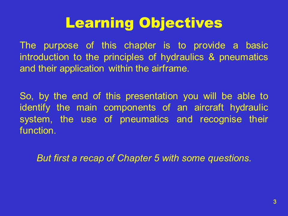 3 Learning Objectives The purpose of this chapter is to provide a basic introduction to the principles of hydraulics & pneumatics and their applicatio