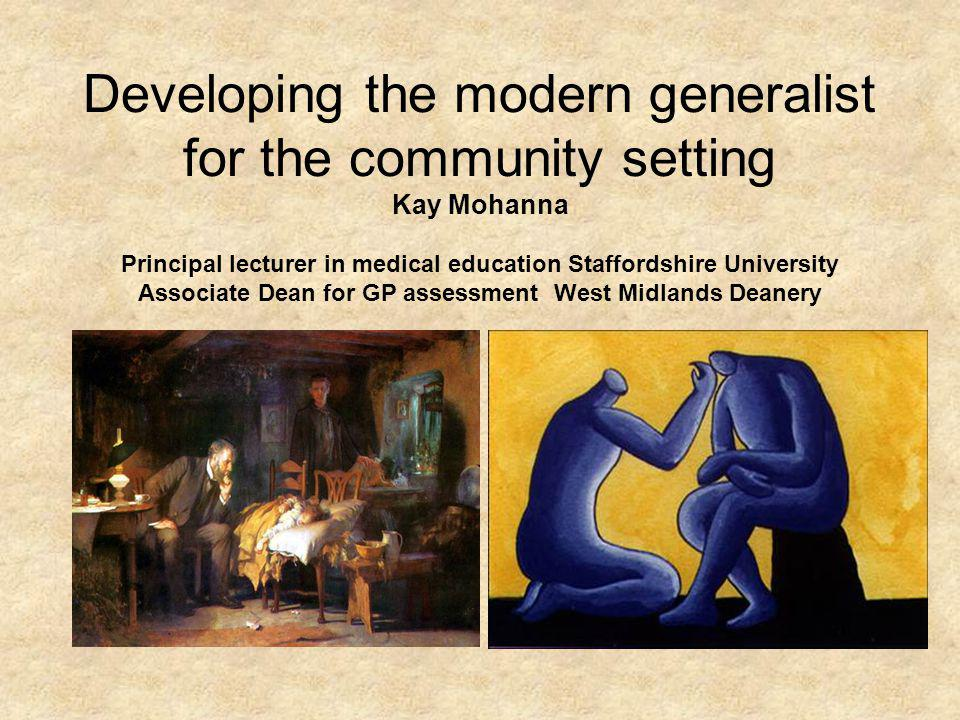 Developing the modern generalist for the community setting Kay Mohanna Principal lecturer in medical education Staffordshire University Associate Dean
