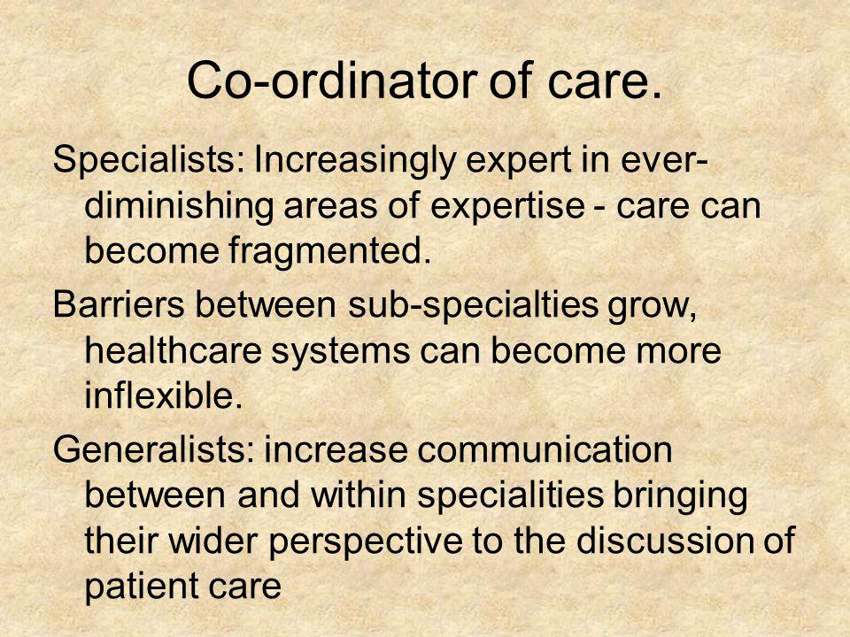 Co-ordinator of care. Specialists: Increasingly expert in ever- diminishing areas of expertise - care can become fragmented. Barriers between sub-spec