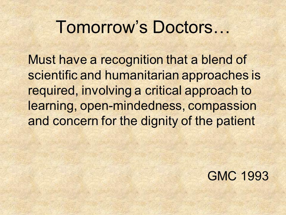 Tomorrows Doctors… Must have a recognition that a blend of scientific and humanitarian approaches is required, involving a critical approach to learni