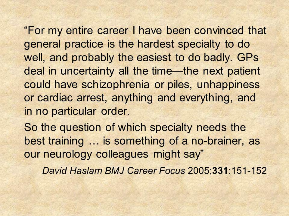 For my entire career I have been convinced that general practice is the hardest specialty to do well, and probably the easiest to do badly. GPs deal i