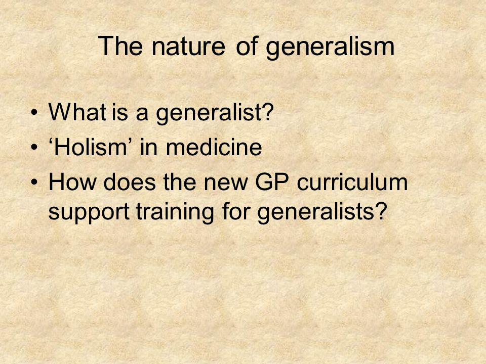 The nature of generalism What is a generalist? Holism in medicine How does the new GP curriculum support training for generalists?