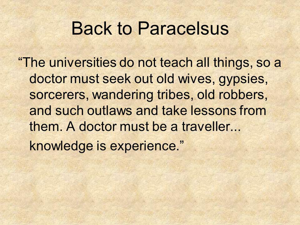 Back to Paracelsus The universities do not teach all things, so a doctor must seek out old wives, gypsies, sorcerers, wandering tribes, old robbers, a