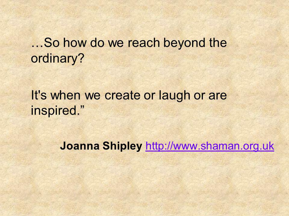 …So how do we reach beyond the ordinary? It's when we create or laugh or are inspired. Joanna Shipley http://www.shaman.org.ukhttp://www.shaman.org.uk