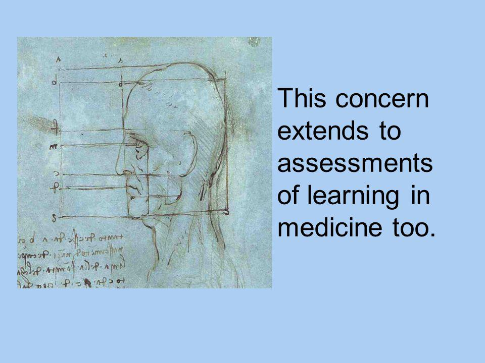 This concern extends to assessments of learning in medicine too.